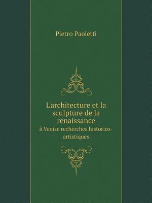 L'Architecture Et La Sculpture de La Renaissance a Venise Recherches Historico-Artistiques af Pietro Paoletti