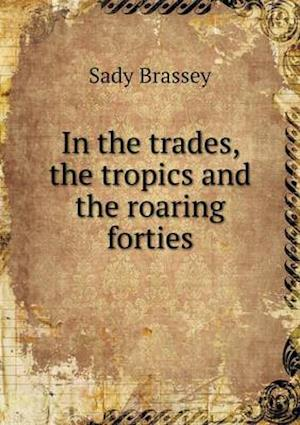 In the Trades, the Tropics and the Roaring Forties af Sady Brassey