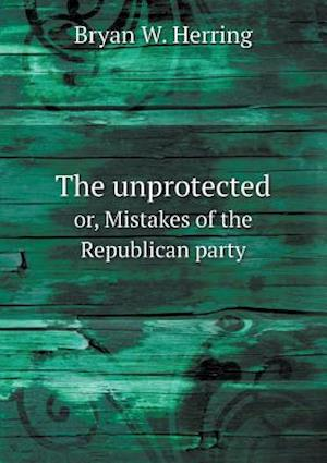 The Unprotected Or, Mistakes of the Republican Party af Bryan W. Herring