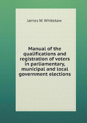 Manual of the Qualifications and Registration of Voters in Parliamentary, Municipal and Local Government Elections af James W. Whitelaw