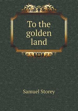 To the Golden Land af Samuel Storey