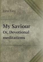 My Saviour Or, Devotional Meditations af John East