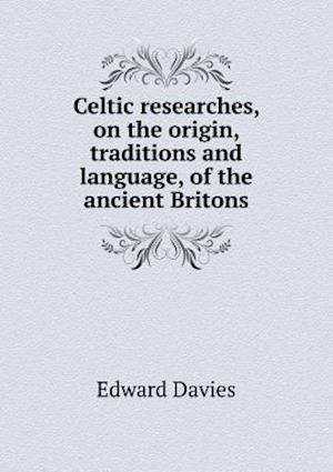 Celtic Researches, on the Origin, Traditions and Language, of the Ancient Britons af Edward Davies