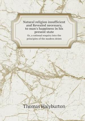 Natural Religion Insufficient and Revealed Necessary, to Man's Happiness in His Present State Or, a Rational Enquiry Into the Principles of the Modern Deists af Thomas Halyburton