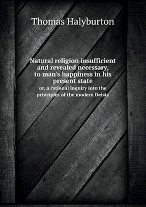 Natural Religion Insufficient and Revealed Necessary, to Man's Happiness in His Present State Or, a Rational Inquiry Into the Principles of the Modern Deists af Thomas Halyburton