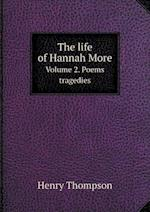 The Life of Hannah More Volume 2. Poems Tragedies af Henry Thompson