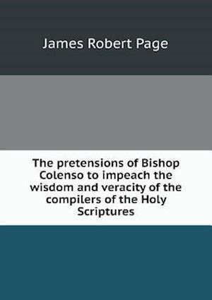 The Pretensions of Bishop Colenso to Impeach the Wisdom and Veracity of the Compilers of the Holy Scriptures af James Robert Page