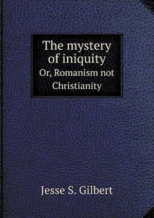 The Mystery of Iniquity Or, Romanism Not Christianity af Jesse S. Gilbert