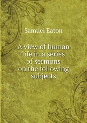 A View of Human Life in a Series of Sermons on the Following Subjects af Samuel Eaton