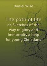 The Path of Life Or, Sketches of the Way to Glory and Immortaity a Help for Young Christians af Daniel Wise