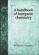 A Handbook of Inorganic Chemistry af William Gregory