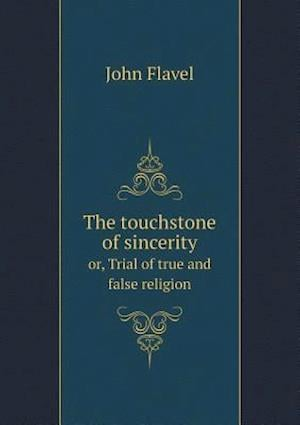 The Touchstone of Sincerity Or, Trial of True and False Religion af John Flavel