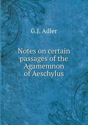 Notes on Certain Passages of the Agamemnon of Aeschylus af G. J. Adler
