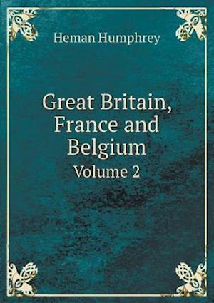 Great Britain, France and Belgium Volume 2 af Heman Humphrey