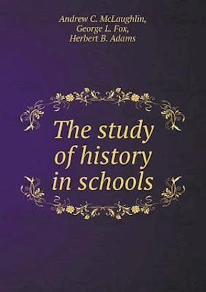 The Study of History in Schools af Andrew C. McLaughlin, Herbert B. Adams, George L. Fox