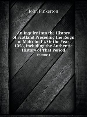 An Inquiry Into the History of Scotland Preceding the Reign of Malcolm III. or the Year 1056, Including the Authentic History of That Period Volume 1 af John Pinkerton