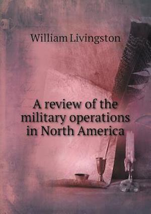 A Review of the Military Operations in North America af William Livingston