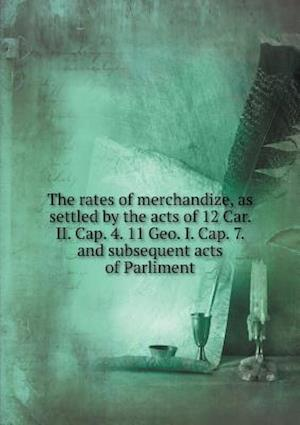 The Rates of Merchandize, as Settled by the Acts of 12 Car. II. Cap. 4. 11 Geo. I. Cap. 7. and Subsequent Acts of Parliment af William Sims