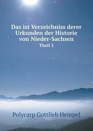 Das Ist Verzeichniss Derer Urkunden Der Historie Von Nieder-Sachsen Theil 3 af Polycarp Gottlieb Hempel
