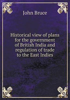 Historical View of Plans for the Government of British India and Regulation of Trade to the East Indies af John Bruce