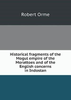 Historical Fragments of the Mogul Empire of the Morattoes and of the English Concerns in Indostan af Robert Orme