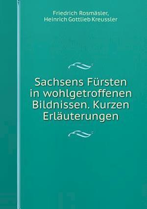 Sachsens Fursten in Wohlgetroffenen Bildnissen. Kurzen Erlauterungen af Friedrich Rosmasler, Heinrich Gottlieb Kreussler