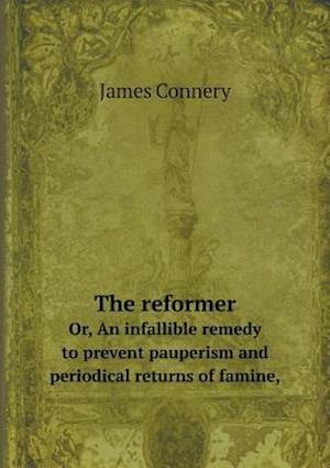 The Reformer Or, an Infallible Remedy to Prevent Pauperism and Periodical Returns of Famine, af James Connery