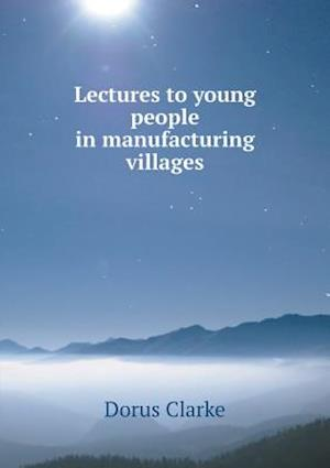 Lectures to Young People in Manufacturing Villages af Dorus Clarke