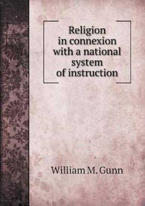 Religion in Connexion with a National System of Instruction af William M. Gunn