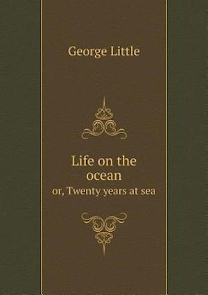 Life on the Ocean Or, Twenty Years at Sea af George Little