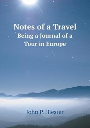 Notes of a Travel Being a Journal of a Tour in Europe af John P. Hiester