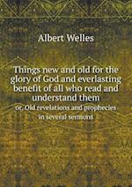Things New and Old for the Glory of God and Everlasting Benefit of All Who Read and Understand Them Or, Old Revelations and Prophecies in Several Sermons af Albert Welles