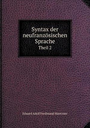 Syntax Der Neufranzosischen Sprache Theil 2 af Eduard Adolf Ferdinand Maetzner