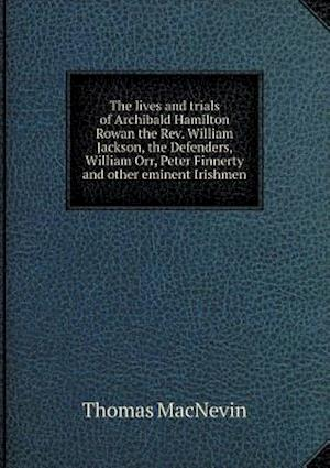 The Lives and Trials of Archibald Hamilton Rowan the REV. William Jackson, the Defenders, William Orr, Peter Finnerty and Other Eminent Irishmen af Thomas Macnevin