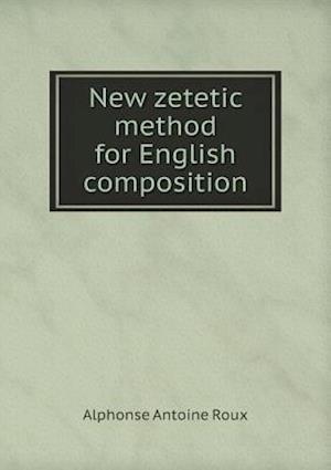 New Zetetic Method for English Composition af Alphonse Antoine Roux