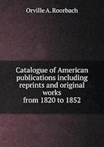 Catalogue of American Publications Including Reprints and Original Works from 1820 to 1852 af Orville A. Roorbach