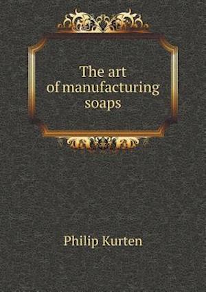 The Art of Manufacturing Soaps af Philip Kurten