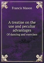 A Treatise on the Use and Peculiar Advantages of Dancing and Exercises af Francis Mason