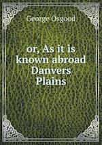 Or, as It Is Known Abroad Danvers Plains af George Osgood