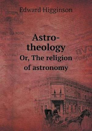 Astro-Theology Or, the Religion of Astronomy af Edward Higginson