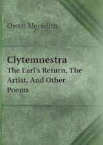 Clytemnestra the Earl's Return, the Artist, and Other Poems af Owen Meredith