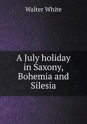 A July Holiday in Saxony, Bohemia and Silesia af Walter White