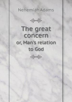 The Great Concern Or, Man's Relation to God af Nehemiah Adams