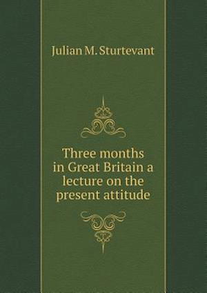Three Months in Great Britain a Lecture on the Present Attitude af Julian M. Sturtevant