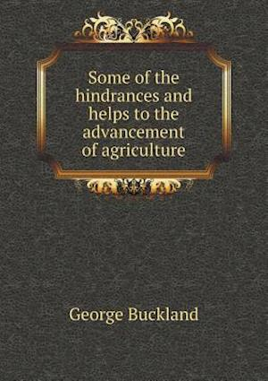 Some of the Hindrances and Helps to the Advancement of Agriculture af George Buckland