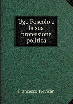 Ugo Foscolo E La Sua Professione Politica af Francesco Trevisan