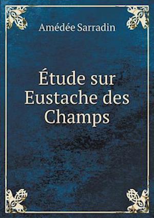 Etude Sur Eustache Des Champs af Amedee Sarradin