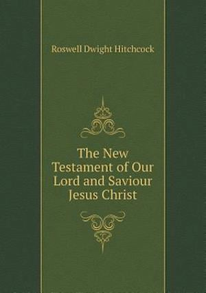 The New Testament of Our Lord and Saviour Jesus Christ af Roswell Dwight Hitchcock