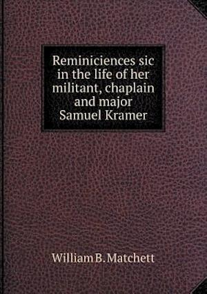 Reminiciences Sic in the Life of Her Militant, Chaplain and Major Samuel Kramer af William B. Matchett