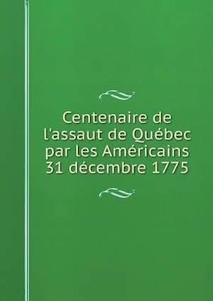 Centenaire de L'Assaut de Quebec Par Les Americains 31 Decembre 1775 af Institut Canadien De Quebec